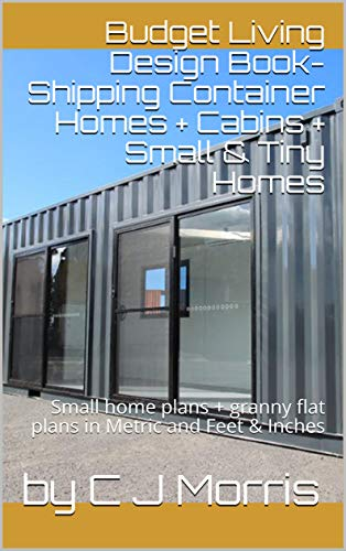 Budget Living Design Book-Shipping Container Homes + Cabins + Small & Tiny Homes: Small home plans + granny flat plans in Metric and Feet & Inches (Small and Tiny Homes) (English Edition)