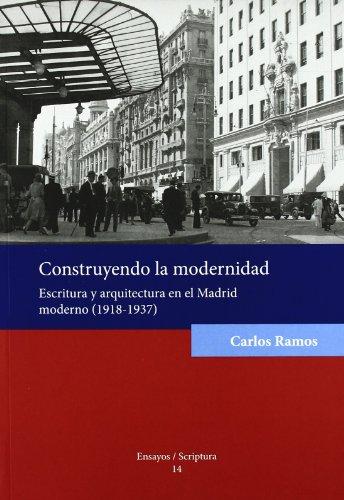 Construyendo la modernidad.: Escritura y arquitectura en el Madrid moderno (1918-1937). (Ensayos/Scriptura)