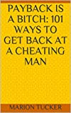 Payback Is A Bitch: 101 ways to get back at a cheating man