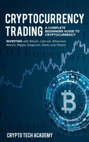 Cryptocurrency Trading: A Complete Beginners Guide to Cryptocurrency Investing with Bitcoin, Litecoin, Ethereum, Altcoin, Ripple, Dogecoin, Dash, and Others