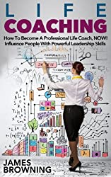 Life Coaching: How to Become a Professional Life Coach, NOW! Influence People with Powerful Leaderships Skills (Teaching, Personal Development, Leadership, ... Communication Skills) (English Edition)