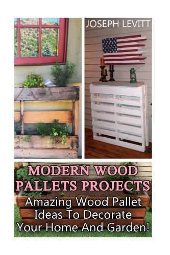 Modern Wood Pallets Projects: Amazing Wood Pallet Ideas To Decorate Your Home And Garden!: (Household Hacks, DIY Projects, DIY Crafts,Wood Pallet Projects, Woodworking, Wood Furniture)