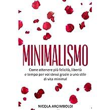 Minimalismo: Come ottenere più felicità, libertà e tempo per voi stessi grazie a uno stile di vita minimal (Italian Edition)