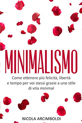 Minimalismo: Come ottenere più felicità, libertà e tempo per voi stessi grazie a uno stile di vita minimal