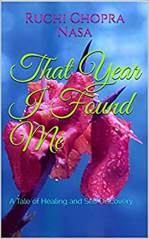 That Year I Found Me: A Tale of Healing and Self Discovery by [Chopra Nasa, Ruchi]