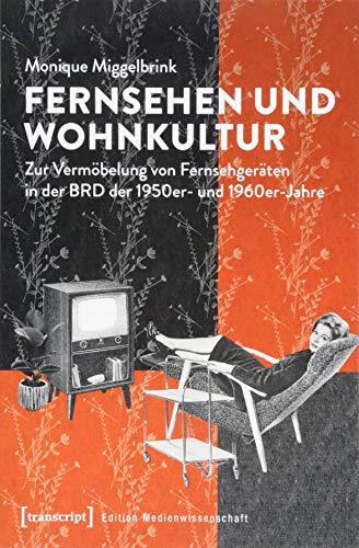 Fernsehen und Wohnkultur: Zur Vermöbelung von Fernsehgeräten in der BRD der 1950er- und 1960er-Jahre (Edition Medienwissenschaft, Bd. 51)