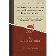 The Influence and History of the Boston Athenæum From 1807 to 1907: With a Record of Its Officers and Benefactors and a Complete List of Proprietors (Classic Reprint)