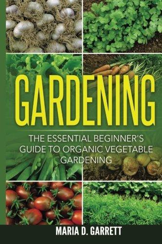 Gardening: The Essential Beginner's Guide to Organic Vegetable Gardening por Maria D Garrett