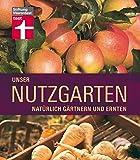 Unser Nutzgarten: Nat?rlich g?rtnern und ernten
