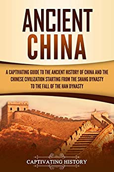 Ancient China: A Captivating Guide to the Ancient History of China and the Chinese Civilization Starting from the Shang Dynasty to the Fall of the Han Dynasty Descargar PDF