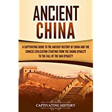 Ancient China: A Captivating Guide to the Ancient History of China and the Chinese Civilization Starting from the Shang Dynasty to the Fall of the Han Dynasty (English Edition)