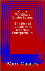 China Wholesale Trader Secrets - The Rise of Alibaba.com and New Entrepreneurs (English Edition)