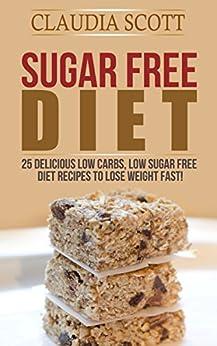 Sugar Free Diet: 25 Delicious Low Carbs, Low Sugar FREE ...