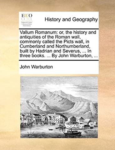 Vallum Romanum: or, the history and antiquities of the Roman wall, commonly called the Picts wall, in Cumberland and Northumberland, built by Hadrian ... In three books. ... By John Warburton,