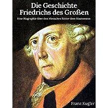 Die Geschichte Friedrichs des Großen: Eine Biographie über den Menschen hinter dem Staatsmann