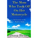 The Mom Who Took Off On Her Motorcycle: Life Lessons on the Road to Alaska by Diana Bletter (2013-02-05)