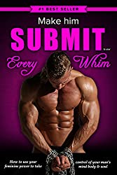 Make Him Submit to Your EVERY Whim: How to Use Your Feminine Power to Take Control of Your Man's Mind, Body and Soul
