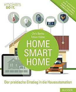 Home, Smart Home: Der praktische Einstieg in die Hausautomation. Inkl. Marktüberblick: AVM, Belkin, Fibaro, Gigaset, HomeMatic, SCHWAIGER u.v.m. (#makers DO IT) von [Bertko, Chris, Weber, Tobias]