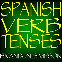 Spanish Verb Tenses: Conjugating Spanish Verbs (Irregular Verbs), Perfecting Your Mastery of Spanish Verbs in all the Tenses (Present, Past, & Future) ... & Conditional) (English Edition) von [Simpson, Brandon]