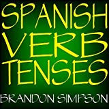 Spanish Verb Tenses: Conjugating Spanish Verbs (Irregular Verbs), Perfecting Your Mastery of Spanish Verbs in all the Tenses (Present, Past, & Future) & Moods (Indicative, Subjunctive, & Conditional)