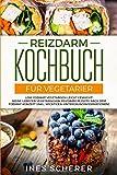 Reizdarm Kochbuch für Vegetarier: Low FODMAP vegetarisch leicht gemacht! Meine liebsten vegetarischen Reizdarm Rezepte nach dem FODMAP Konzept (inkl. wichtigen Hintergrundinformationen) -