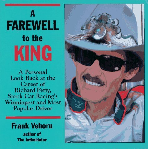 A Farewell to the King: A Personal Look Back at the Career of Richard Petty, Stock Car Racing's Winningest and Most Popular Driver by Frank Vehorn (1992-07-02)
