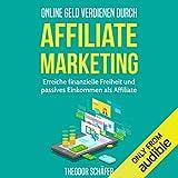 Online Geld verdienen durch Affiliate Marketing: Erreiche finanzielle Freiheit und passives Einkommen als Affiliate