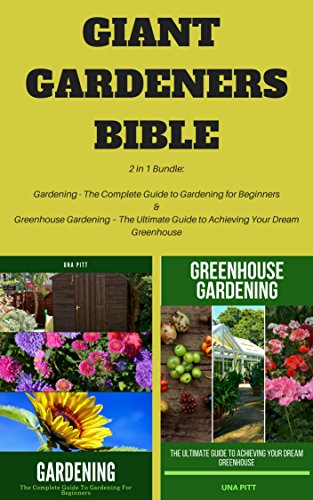 Giant Gardeners Bible: 2 in 1 Bundle: Gardening – The Complete Guide to Gardening for Beginners, Greenhouse Gardening – The Ultimate Guide to Achieving Your Dream Greenhouse