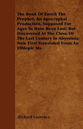 The Book Of Enoch The Prophet, An Apocryphal Production, Supposed For Ages To Have Been Lost; But Discovered At The Close Of The Last Century In Abyssinia; Now First Translated From An Ethiopic Ms. by Richard Laurence (7-Mar-2011) Paperback