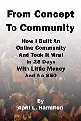 From Concept To Community: How I Built An Online Community And Took It Viral In 25 Days With Little Money And No SEO (English Edition)