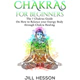 Chakras: Chakras For Beginners: The 7 Chakras Guide On How to Balance your Energy Body through Chakra Healing (English Edition)