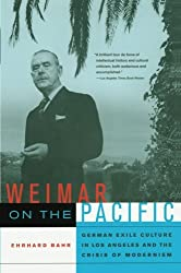 Weimar on the Pacific: German Exile Culture in Los Angeles and the Crisis of Modernism (Weimar and Now: German Cultural Criticism, Band 41)