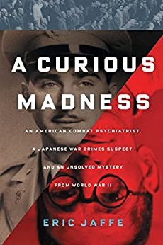 A Curious Madness: An American Combat Psychiatrist, a Japanese War Crimes Suspect, and an Unsolved Mystery from World War II by [Jaffe, Eric]