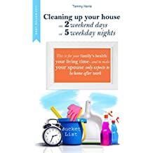 CLEANING UP YOUR HOUSE ON 2 WEEKEND DAYS OR 5 WEEKDAY NIGHTS: This is for your family's health -  your living time - and to make your spouse only expects to be home after work. (English Edition)