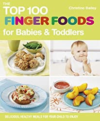 The Top 100 Finger Foods for Babies & Toddlers: Delicious, Healthy Meals for Your Child to Enjoy (The Top 100 Recipes Series) by Christine Bailey (2012-06-05)