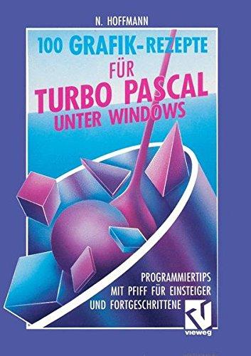100 Grafik-Rezepte für Turbo Pascal unter Windows: Programmiertips mit Pfiff für Einsteiger und Fortgeschrittene