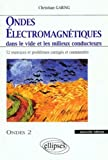 Ondes électromagnétiques dans le vide et les milieux conducteurs - Ondes 2, 52 exercices et problèmes corrigés et commentés