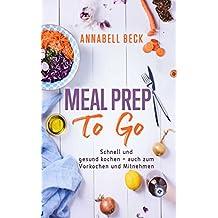 Meal Prep To Go: Schnell und gesund kochen - auch zum Vorkochen und Mitnehmen