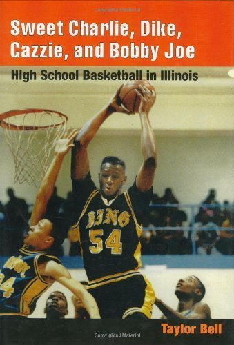 Illinois Bell (Sweet Charlie, Dike, Cazzie, and Bobby Joe: HIGH SCHOOL BASKETBALL IN ILLINOIS by Bell, Taylor H. A. (2004) Gebundene Ausgabe)