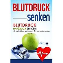 Blutdruck senken: Blutdruck natürlich senken: Mit natürlichen Methoden. Ohne Medikamente.