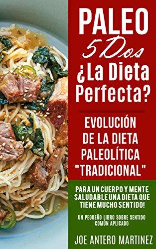 Paleo 5 Dos ¿LA DIETA PERFECTA? Evolución de la Dieta Paleolítica Tradicional Libro: Para un Cuerpo y Mente Saludable una Dieta que Tiene Mucho Sentido Adelgazar, Nutrición por Joe Antero Martinez
