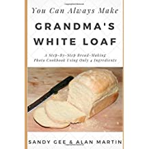 Grandma's White Loaf: A Step-By-Step Bread-Making Photo Cookbook Using Only 4 Ingredients (You Can Always Make, Band 1)