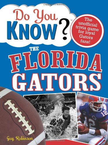 Do You Know the Florida Gators?: A Hard-Hitting Quiz for Tailgaters, Referee-Haters, Armchair Quarterbacks, and Anyone Who'd Kill for Their Team
