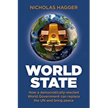 World State: How a democratically-elected World Government can replace the UN and bring peace