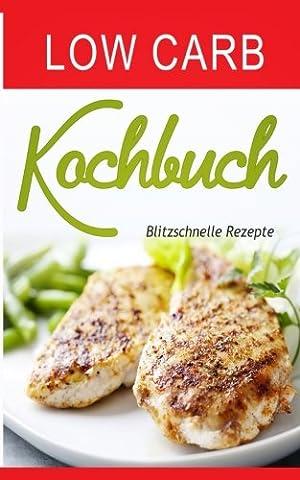 Low Carb Kochbuch: Blitzschnelle Rezepte (Low Carb Thermomix, Kohlenhydratfreie Rezepte, Essen ohne Kohlenhydrate, Kohlenhydratfreie Ernährung, ... Low Carb vegetarisch, Low Carb High