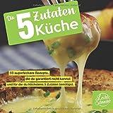 Die 5 Zutaten Küche: 50 superleckere Rezepte, die du garantiert nicht kennst und für die du höchstens 5 Zutaten benötigst.