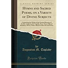 Hymns and Sacred Poems, on a Variety of Divine Subjects: Comprising the Whole of the Poetical Remains of the Rev. Augustus M. Toplady, B.A., Vicar of ... of His Life and Poetry (Classic Reprint)