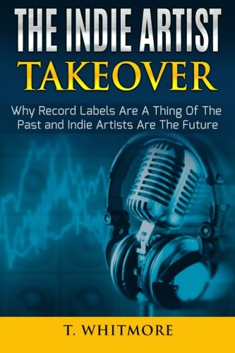The Indie Artist Takeover: Why Record Labels Are A Thing Of The Past and Indie Artists Are The Future