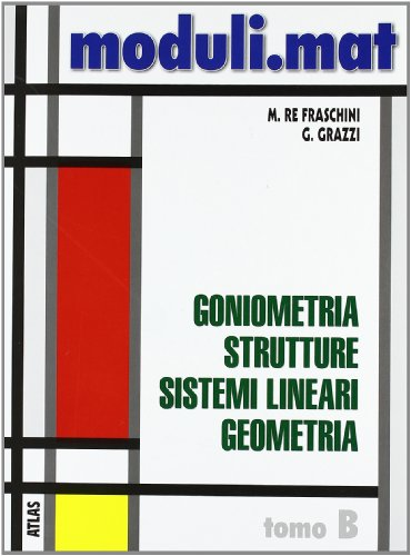 Moduli.mat. Tomo B: Goniometria, strutture, sistemi lineari, geometria. Per le Scuole superiori