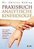 Praxisbuch analytische Kinesiologie: Die Ursachen erforschen - die Behandlung optimieren - mit dem Muskeltest